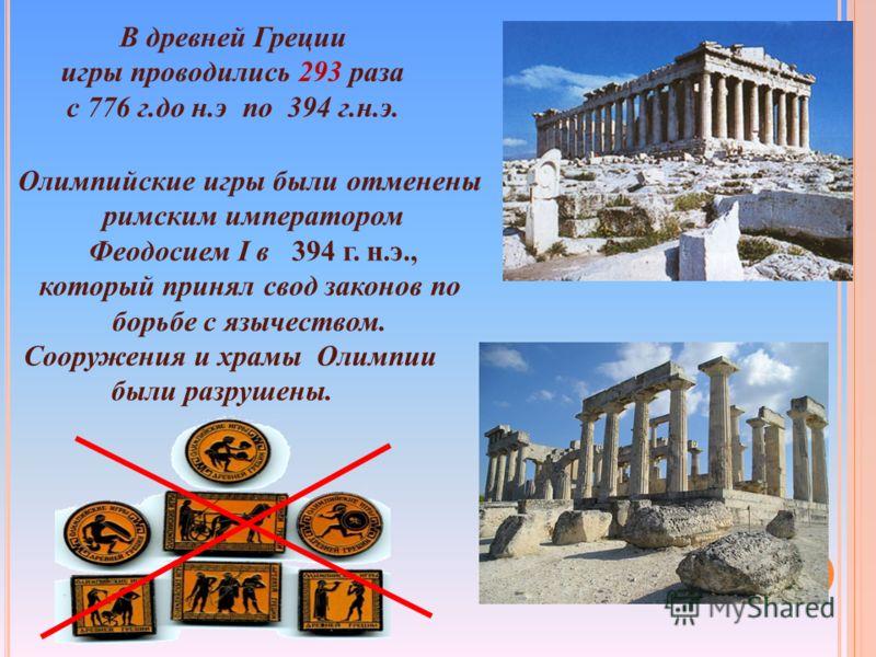 Олимпийские игры были отменены римским императором Феодосием I в 394 г. н.э., который принял свод законов по борьбе с язычеством. Сооружения и храмы Олимпии были разрушены. В древней Греции игры проводились 293 раза с 776 г.до н.э по 394 г.н.э.