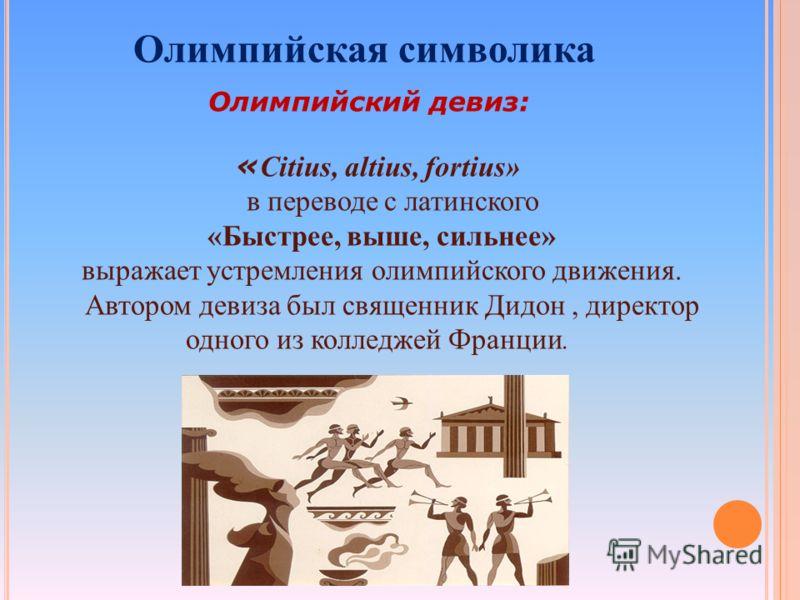 « Citius, altius, fortius» в переводе с латинского «Быстрее, выше, сильнее» выражает устремления олимпийского движения. Автором девиза был священник Дидон, директор одного из колледжей Франции. Олимпийская символика Олимпийский девиз: