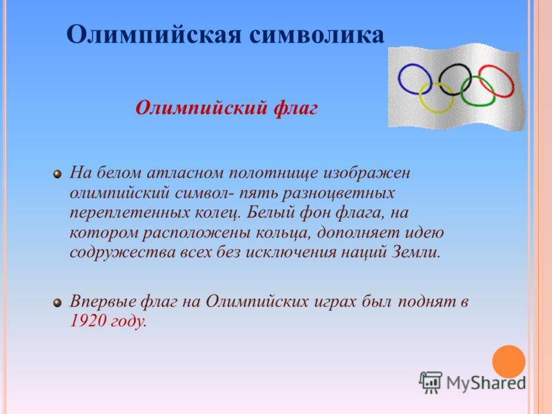Олимпийский флаг Олимпийская символика На белом атласном полотнище изображен олимпийский символ- пять разноцветных переплетенных колец. Белый фон флага, на котором расположены кольца, дополняет идею содружества всех без исключения наций Земли. Впервы