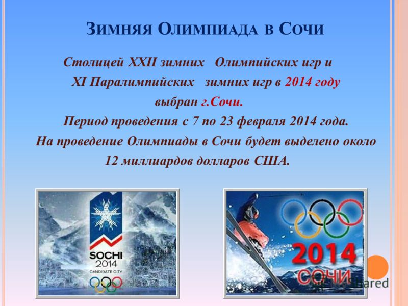 Столицей ХХII зимних Олимпийских игр и ХI Паралимпийских зимних игр в 2014 году выбран г.Сочи. Период проведения с 7 по 23 февраля 2014 года. На проведение Олимпиады в Сочи будет выделено около 12 миллиардов долларов США. З ИМНЯЯ О ЛИМПИАДА В С ОЧИ