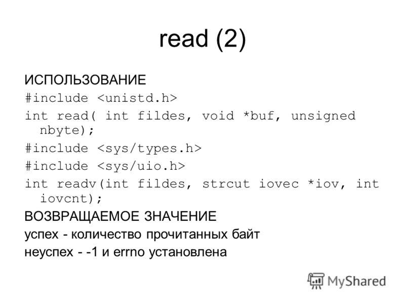 read (2) ИСПОЛЬЗОВАНИЕ #include int read( int fildes, void *buf, unsigned nbyte); #include int readv(int fildes, strcut iovec *iov, int iovcnt); ВОЗВРАЩАЕМОЕ ЗНАЧЕНИЕ успех - количество прочитанных байт неуспех - -1 и errno установлена