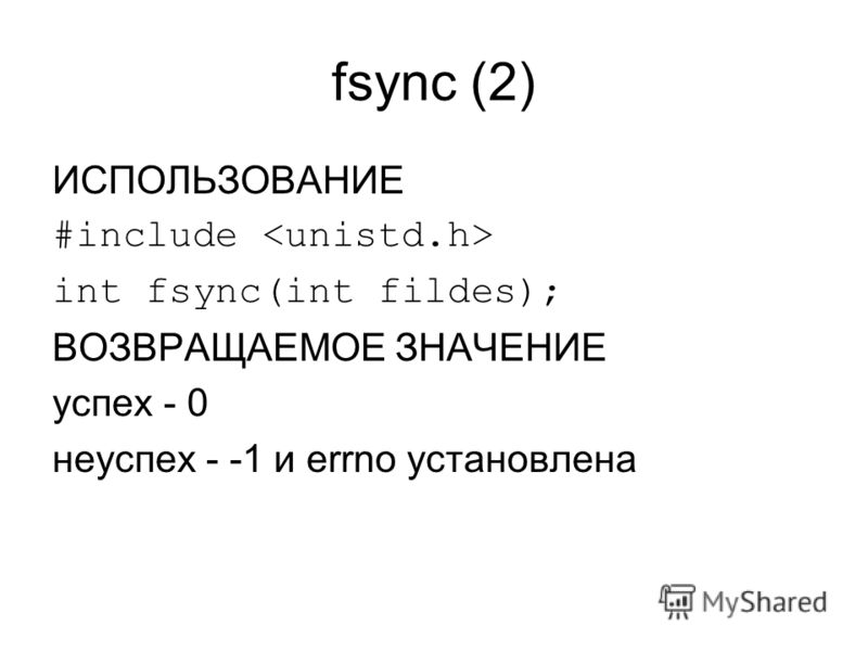 fsync (2) ИСПОЛЬЗОВАНИЕ #include int fsync(int fildes); ВОЗВРАЩАЕМОЕ ЗНАЧЕНИЕ успех - 0 неуспех - -1 и errno установлена
