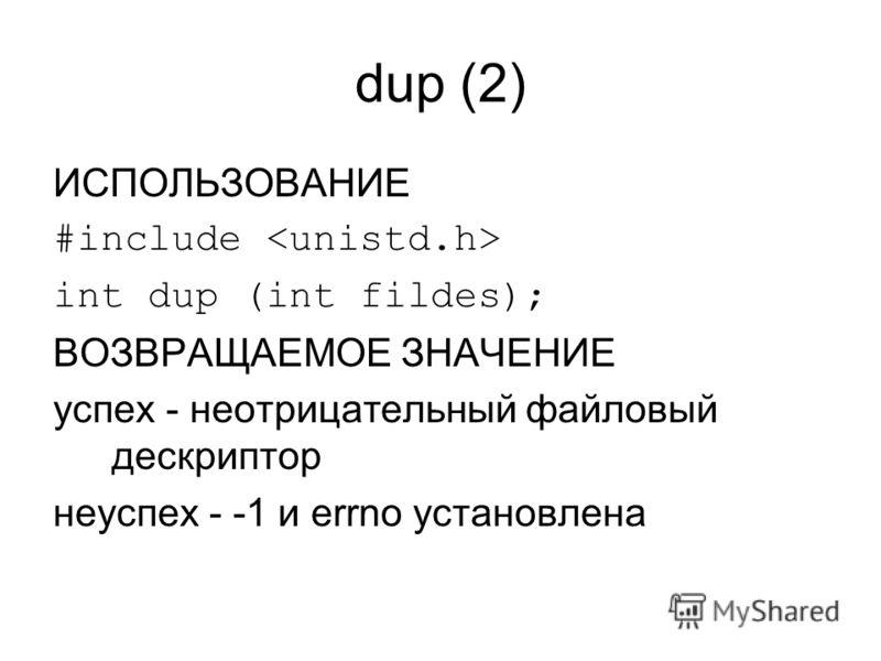 dup (2) ИСПОЛЬЗОВАНИЕ #include int dup (int fildes); ВОЗВРАЩАЕМОЕ ЗНАЧЕНИЕ успех - неотрицательный файловый дескриптор неуспех - -1 и errno установлена