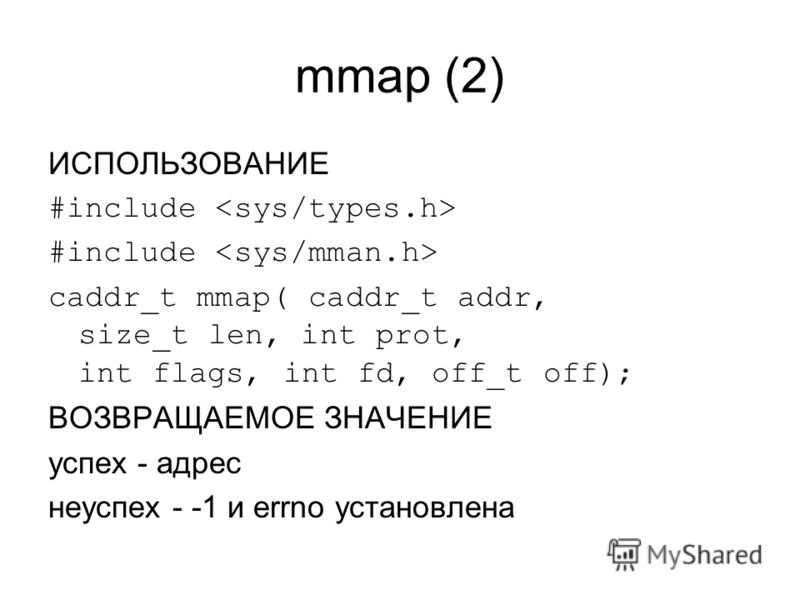 mmap (2) ИСПОЛЬЗОВАНИЕ #include caddr_t mmap( caddr_t addr, size_t len, int prot, int flags, int fd, off_t off); ВОЗВРАЩАЕМОЕ ЗНАЧЕНИЕ успех - адрес неуспех - -1 и errno установлена