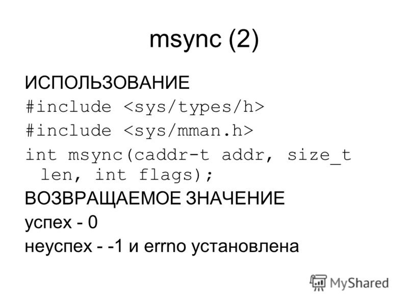 msync (2) ИСПОЛЬЗОВАНИЕ #include int msync(caddr-t addr, size_t len, int flags); ВОЗВРАЩАЕМОЕ ЗНАЧЕНИЕ успех - 0 неуспех - -1 и errno установлена