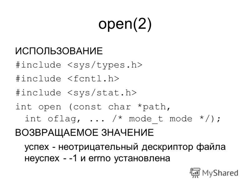 open(2) ИСПОЛЬЗОВАНИЕ #include int open (const char *path, int oflag,... /* mode_t mode */); ВОЗВРАЩАЕМОЕ ЗНАЧЕНИЕ успех - неотрицательный дескриптор файла неуспех - -1 и errno установлена