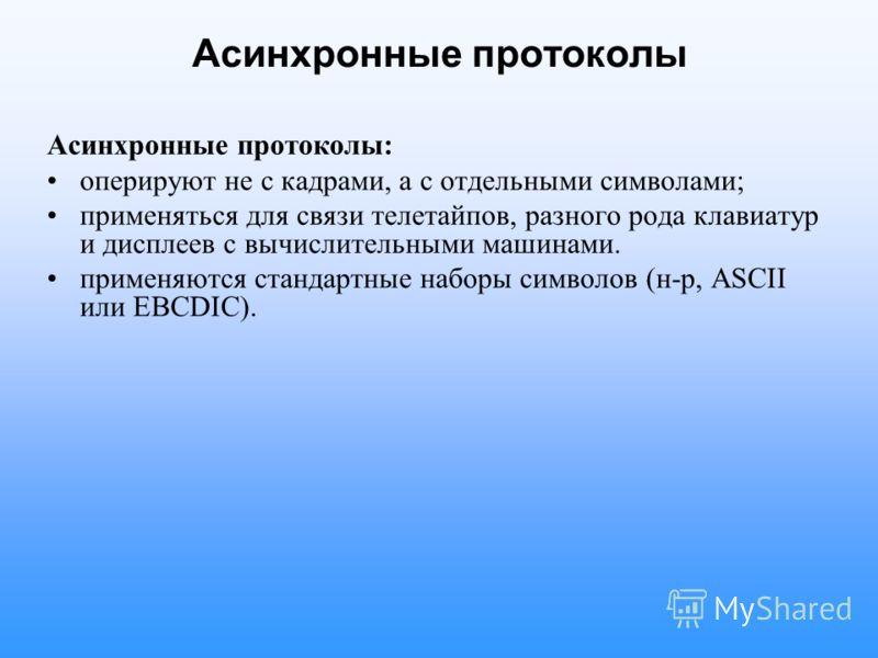 Асинхронные протоколы Асинхронные протоколы: оперируют не с кадрами, а с отдельными символами; применяться для связи телетайпов, разного рода клавиатур и дисплеев с вычислительными машинами. применяются стандартные наборы символов (н-р, ASCII или EBC