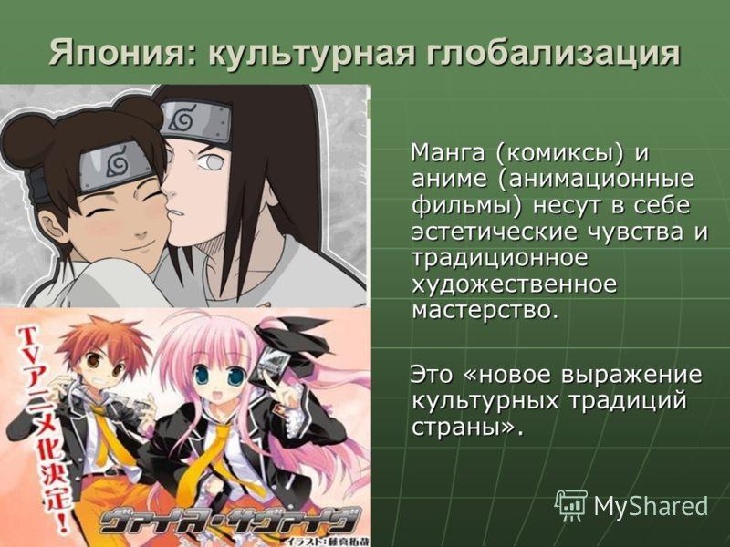 Япония: культурная глобализация Манга (комиксы) и аниме (анимационные фильмы) несут в себе эстетические чувства и традиционное художественное мастерство. Манга (комиксы) и аниме (анимационные фильмы) несут в себе эстетические чувства и традиционное х