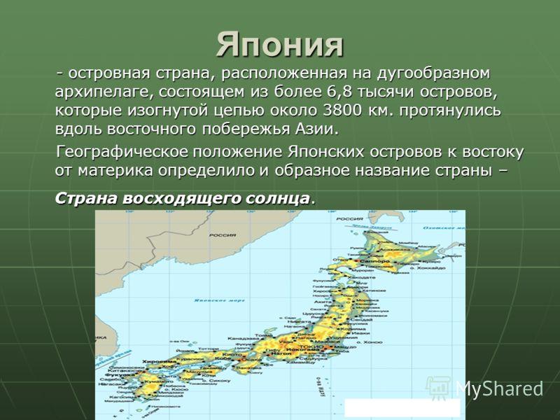 Япония - островная страна, расположенная на дугообразном архипелаге, состоящем из более 6,8 тысячи островов, которые изогнутой цепью около 3800 км. протянулись вдоль восточного побережья Азии. - островная страна, расположенная на дугообразном архипел