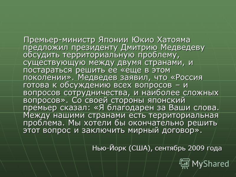 Премьер-министр Японии Юкио Хатояма предложил президенту Дмитрию Медведеву обсудить территориальную проблему, существующую между двумя странами, и постараться решить ее «еще в этом поколении». Медведев заявил, что «Россия готова к обсуждению всех воп