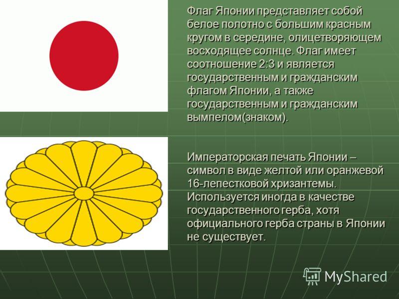 Флаг Японии представляет собой белое полотно с большим красным кругом в середине, олицетворяющем восходящее солнце. Флаг имеет соотношение 2:3 и является государственным и гражданским флагом Японии, а также государственным и гражданским вымпелом(знак