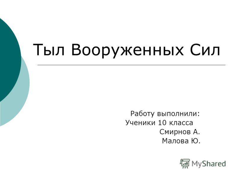 Работу выполнили: Ученики 10 класса Смирнов А. Малова Ю. Тыл Вооруженных Сил