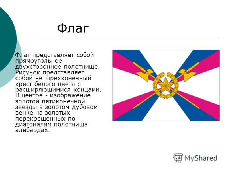 Флаг представляет собой прямоугольное двухстороннее полотнище. Рисунок представляет собой четырехконечный крест белого цвета с расширяющимися концами. В центре - изображение золотой пятиконечной звезды в золотом дубовом венке на золотых перекрещенных