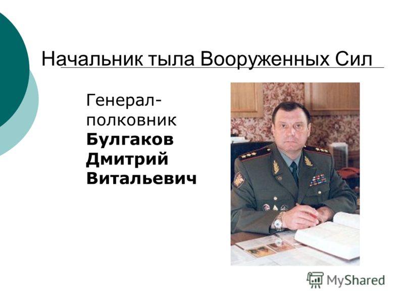 Начальник тыла Вооруженных Сил Генерал- полковник Булгаков Дмитрий Витальевич