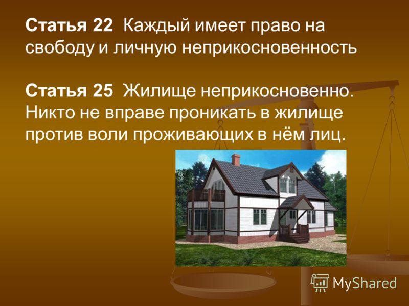 Статья 22 Каждый имеет право на свободу и личную неприкосновенность Статья 25 Жилище неприкосновенно. Никто не вправе проникать в жилище против воли проживающих в нём лиц.