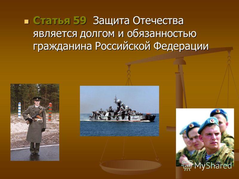 Статья 59 Защита Отечества является долгом и обязанностью гражданина Российской Федерации Статья 59 Защита Отечества является долгом и обязанностью гражданина Российской Федерации