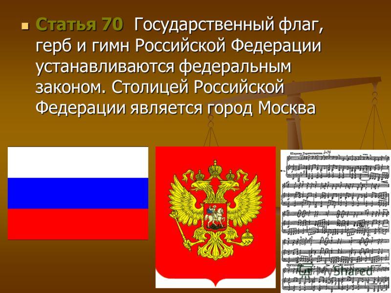 Статья 70 Государственный флаг, герб и гимн Российской Федерации устанавливаются федеральным законом. Столицей Российской Федерации является город Москва Статья 70 Государственный флаг, герб и гимн Российской Федерации устанавливаются федеральным зак