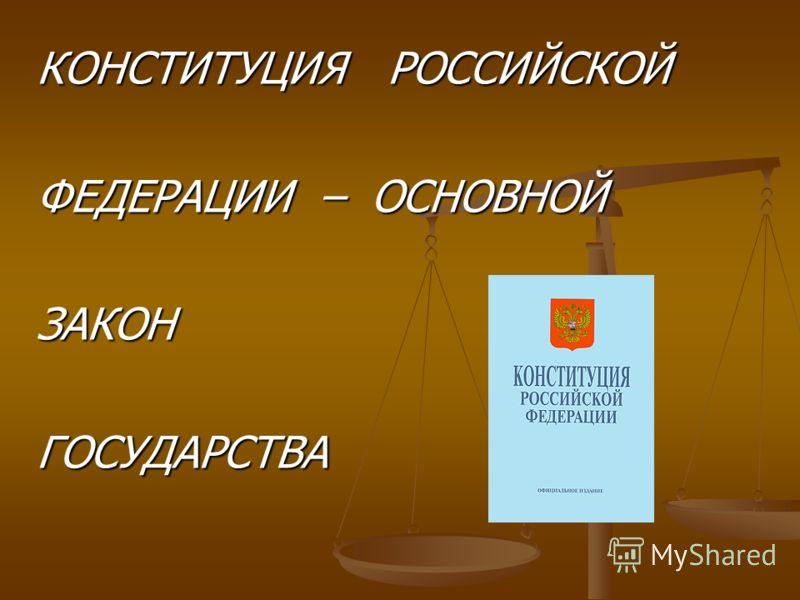КОНСТИТУЦИЯ РОССИЙСКОЙ ФЕДЕРАЦИИ – ОСНОВНОЙ ЗАКОНГОСУДАРСТВА