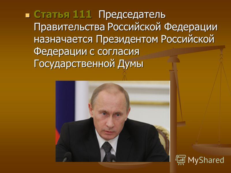 Статья 111 Председатель Правительства Российской Федерации назначается Президентом Российской Федерации с согласия Государственной Думы Статья 111 Председатель Правительства Российской Федерации назначается Президентом Российской Федерации с согласия