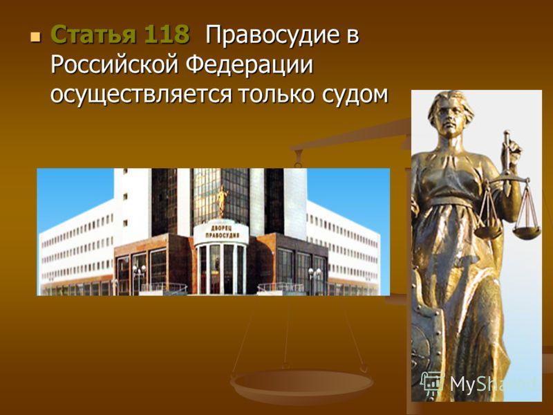 Статья 118 Правосудие в Российской Федерации осуществляется только судом Статья 118 Правосудие в Российской Федерации осуществляется только судом