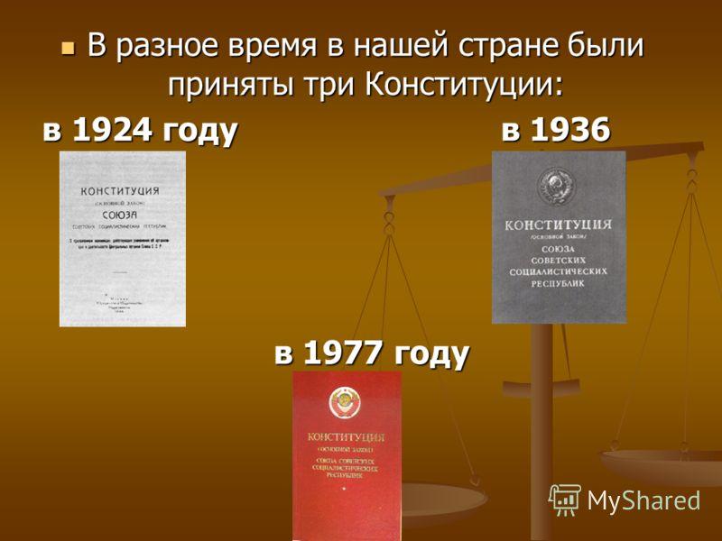 В разное время в нашей стране были приняты три Конституции: В разное время в нашей стране были приняты три Конституции: в 1924 году в 1936 году в 1924 году в 1936 году в 1977 году в 1977 году