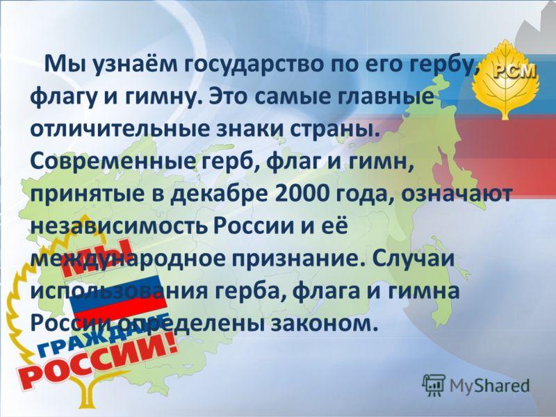 Мы узнаём государство по его гербу, флагу и гимну. Это самые главные отличительные знаки страны. Современные герб, флаг и гимн, принятые в декабре 2000 года, означают независимость России и её международное признание. Случаи использования герба, флаг