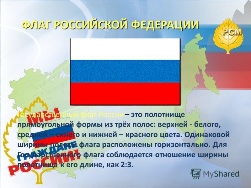 Государственный флаг России – это полотнище прямоугольной формы из трёх полос: верхней - белого, средней – синего и нижней – красного цвета. Одинаковой ширины полосы флага расположены горизонтально. Для Государственного флага соблюдается отношение ши