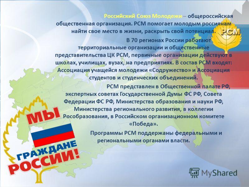 Российский Союз Молодежи – общероссийская общественная организация. РСМ помогает молодым россиянам найти свое место в жизни, раскрыть свой потенциал. В 70 регионах России работают территориальные организации и общественные представительства ЦК РСМ, п