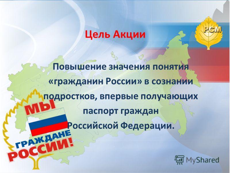 Цель Акции Повышение значения понятия «гражданин России» в сознании подростков, впервые получающих паспорт граждан Российской Федерации.