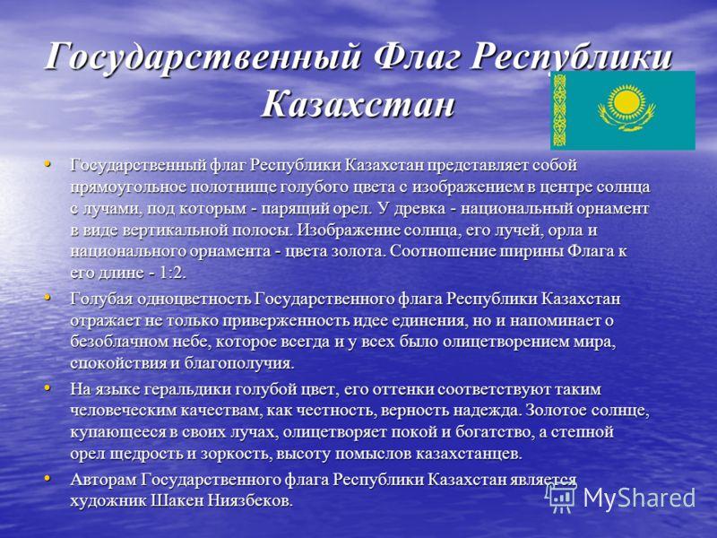 Государственный Флаг Республики Казахстан Государственный флаг Республики Казахстан представляет собой прямоугольное полотнище голубого цвета с изображением в центре солнца с лучами, под которым - парящий орел. У древка - национальный орнамент в виде
