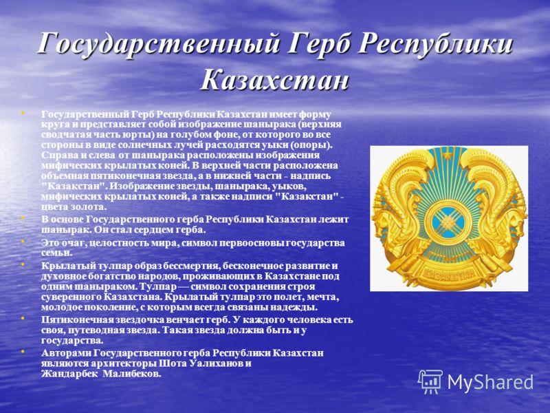 Государственный Герб Республики Казахстан Государственный Герб Республики Казахстан имеет форму круга и представляет собой изображение шанырака (верхняя сводчатая часть юрты) на голубом фоне, от которого во все стороны в виде солнечных лучей расходят