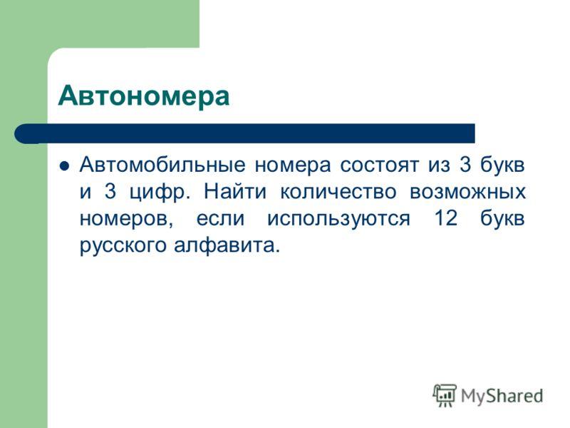 Автономера Автомобильные номера состоят из 3 букв и 3 цифр. Найти количество возможных номеров, если используются 12 букв русского алфавита.