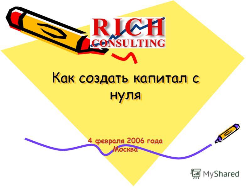 Как создать капитал с нуля Как создать капитал с нуля 4 февраля 2006 года Москва
