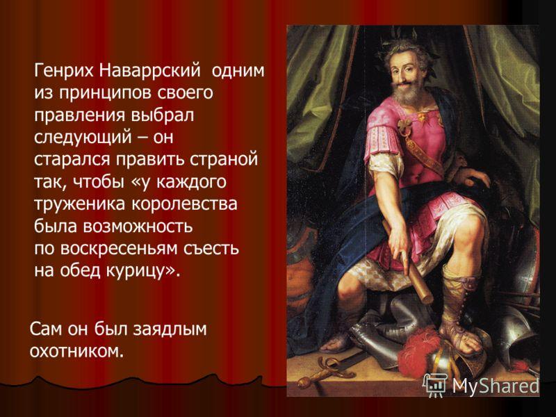 Генрих Наваррский одним из принципов своего правления выбрал следующий – он старался править страной так, чтобы «у каждого труженика королевства была возможность по воскресеньям съесть на обед курицу». Сам он был заядлым охотником.