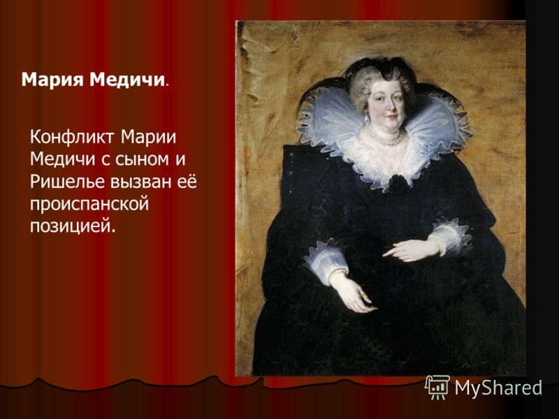 Мария Медичи. Конфликт Марии Медичи с сыном и Ришелье вызван её происпанской позицией.