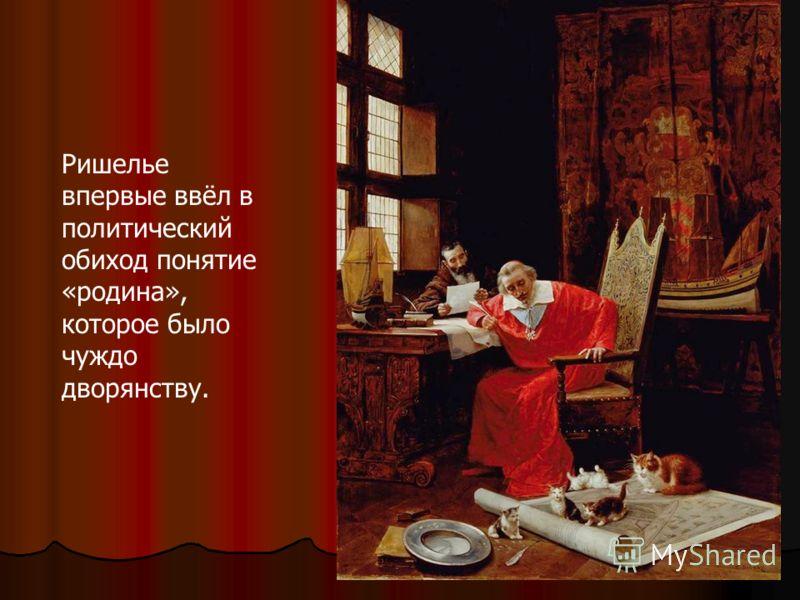 Ришелье впервые ввёл в политический обиход понятие «родина», которое было чуждо дворянству.