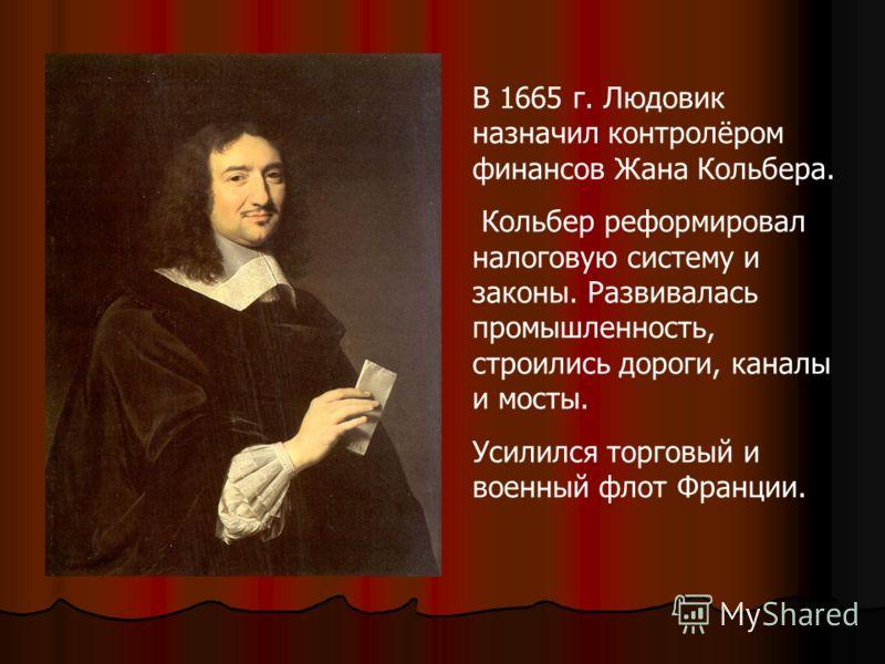 В 1665 г. Людовик назначил контролёром финансов Жана Кольбера. Кольбер реформировал налоговую систему и законы. Развивалась промышленность, строились дороги, каналы и мосты. Усилился торговый и военный флот Франции.