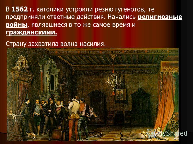 В 1562 г. католики устроили резню гугенотов, те предприняли ответные действия. Начались религиозные войны, являвшиеся в то же самое время и гражданскими. Страну захватила волна насилия.