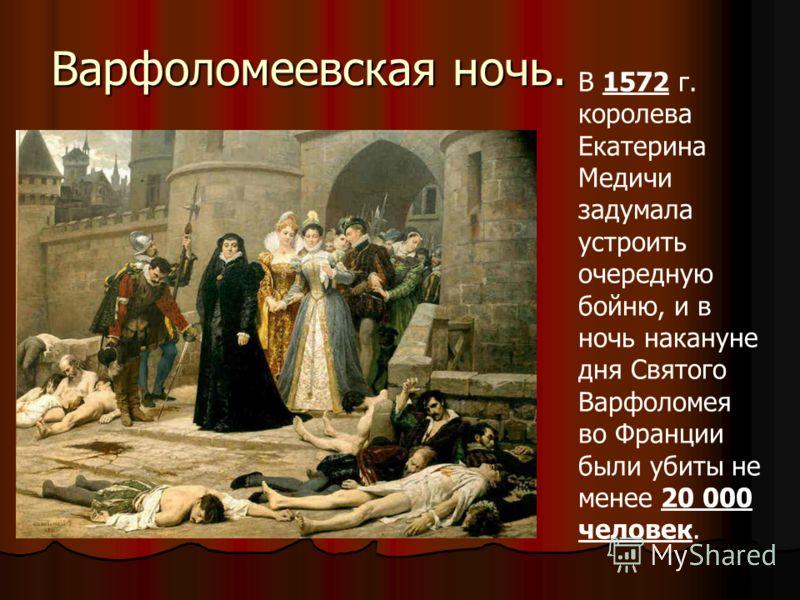 Варфоломеевская ночь. В 1572 г. королева Екатерина Медичи задумала устроить очередную бойню, и в ночь накануне дня Святого Варфоломея во Франции были убиты не менее 20 000 человек.