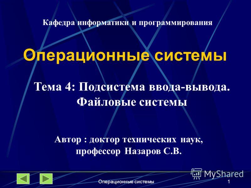 Операционные системы1 Тема 4: Подсистема ввода-вывода. Файловые системы Автор : доктор технических наук, профессор Назаров С.В. Кафедра информатики и программирования