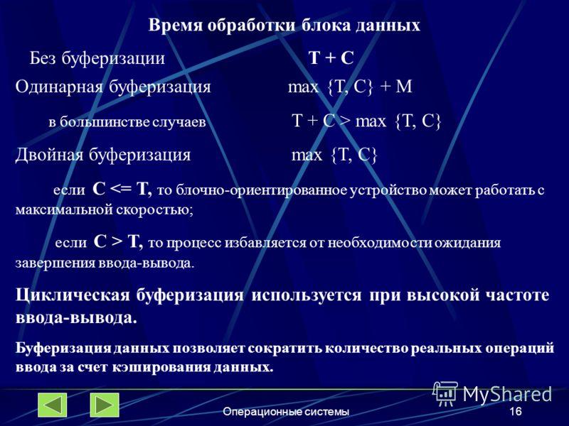 Операционные системы16 Время обработки блока данных Без буферизации T + C Одинарная буферизация max {T, C} + M в большинстве случаев T + C > max {T, C} Двойная буферизация max {T, C} если C  T, то процесс избавляется от необходимости ожидания заверше