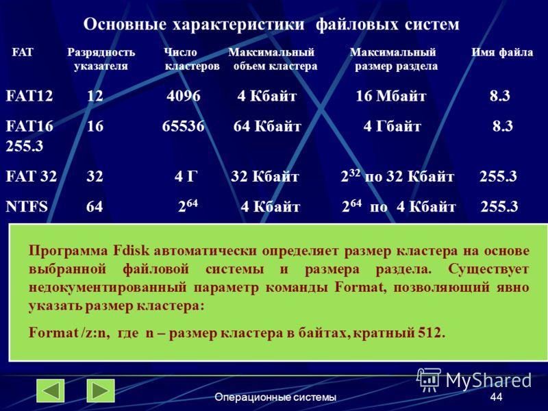 Операционные системы44 Основные характеристики файловых систем FAT Разрядность Число Максимальный Максимальный Имя файла указателя кластеров объем кластера размер раздела FAT12 12 4096 4 Кбайт 16 Мбайт 8.3 FAT16 16 65536 64 Кбайт 4 Гбайт 8.3 255.3 FA