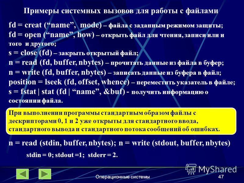 Операционные системы47 Примеры системных вызовов для работы с файлами fd = creat (name, mode) – файла с заданным режимом защиты; fd = open (name, how) – открыть файл для чтения, записи или и того и другого; s = close (fd) – закрыть открытый файл; n =