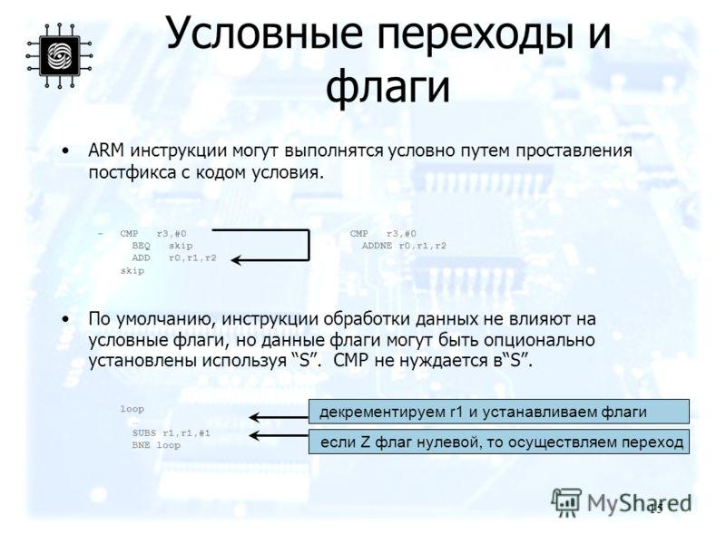 15 ARM инструкции могут выполнятся условно путем проставления постфикса с кодом условия. –CMP r3,#0 CMP r3,#0 BEQ skip ADDNE r0,r1,r2 ADD r0,r1,r2 skip По умолчанию, инструкции обработки данных не влияют на условные флаги, но данные флаги могут быть