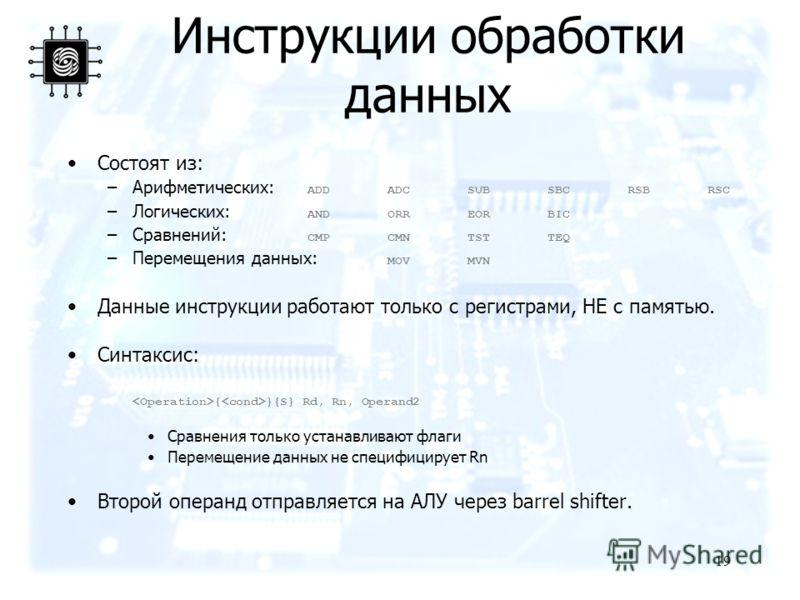 19 Инструкции обработки данных Состоят из: –Арифметических: ADDADCSUBSBCRSBRSC –Логических: ANDORREORBIC –Сравнений: CMPCMNTSTTEQ –Перемещения данных: MOVMVN Данные инструкции работают только с регистрами, НЕ с памятью. Синтаксис: { }{S} Rd, Rn, Oper