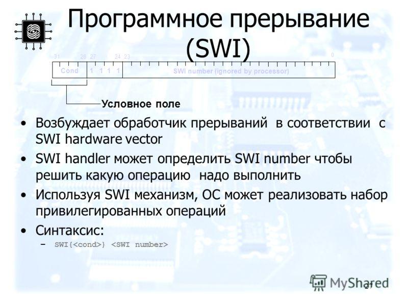 27 Программное прерывание (SWI) Возбуждает обработчик прерываний в соответствии с SWI hardware vector SWI handler может определить SWI number чтобы решить какую операцию надо выполнить Используя SWI механизм, ОС может реализовать набор привилегирован