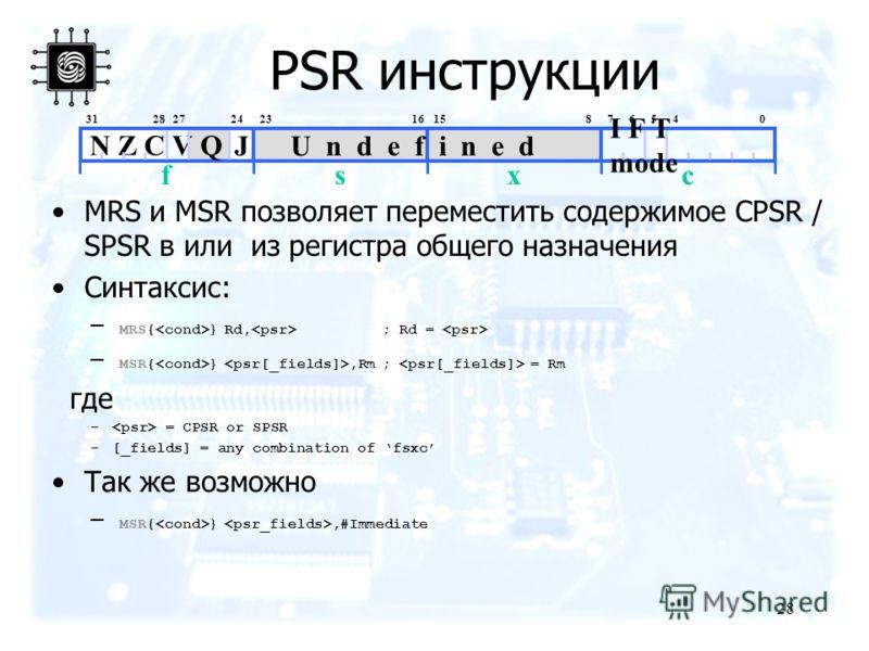 28 PSR инструкции MRS и MSR позволяет переместить содержимое CPSR / SPSR в или из регистра общего назначения Синтаксис: – MRS{ } Rd, ; Rd = – MSR{ },Rm ; = Rm где – = CPSR or SPSR –[_fields] = any combination of fsxc Так же возможно – MSR{ },#Immedia