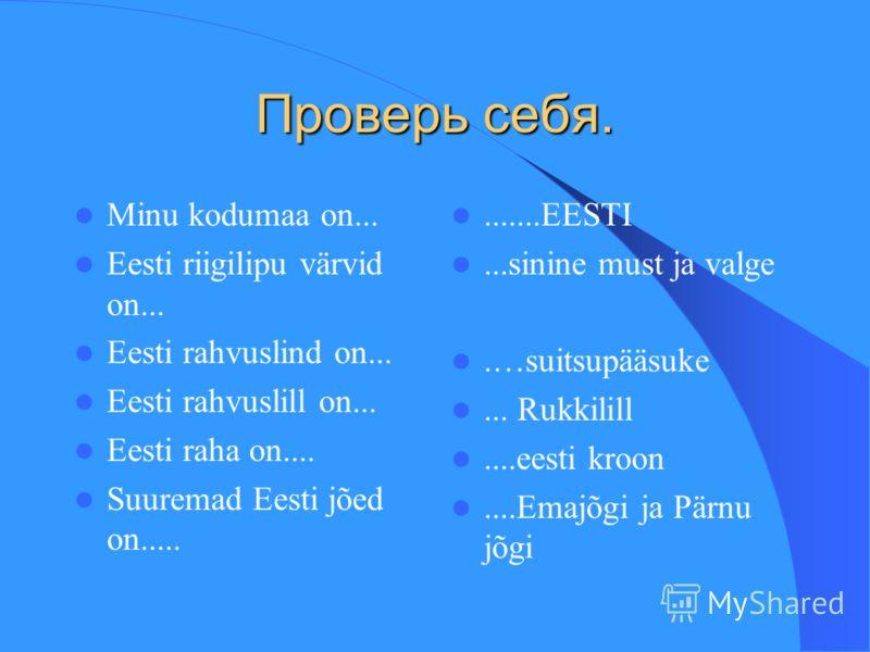 Проверь себя. Minu kodumaa on... Eesti riigilipu värvid on... Eesti rahvuslind on... Eesti rahvuslill on... Eesti raha on.... Suuremad Eesti jõed on............EESTI...sinine must ja valge.…suitsupääsuke... Rukkilill....eesti kroon....Emajõgi ja Pärn