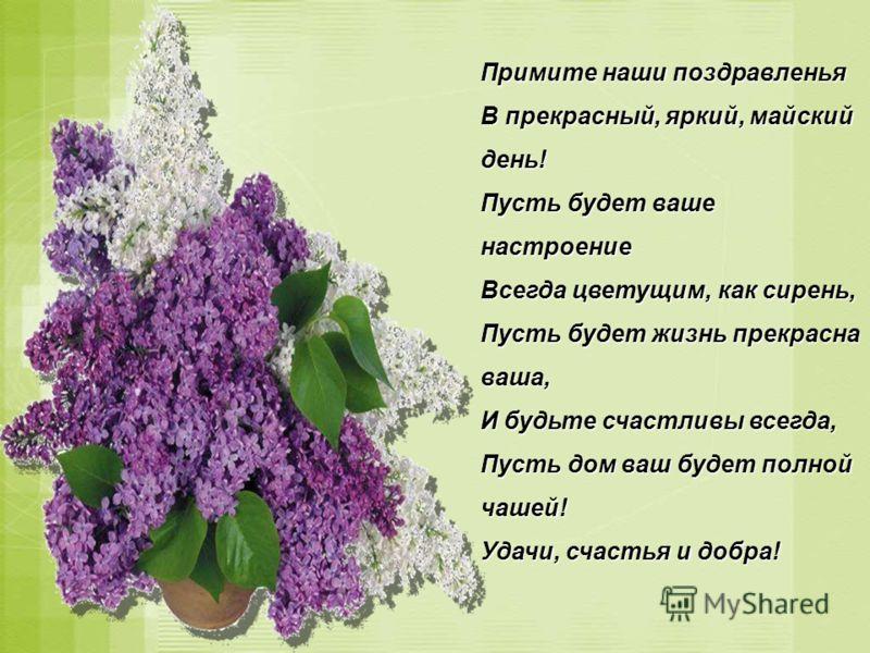 Примите наши поздравленья В прекрасный, яркий, майский день! Пусть будет ваше настроение Всегда цветущим, как сирень, Пусть будет жизнь прекрасна ваша, И будьте счастливы всегда, Пусть дом ваш будет полной чашей! Удачи, счастья и добра!