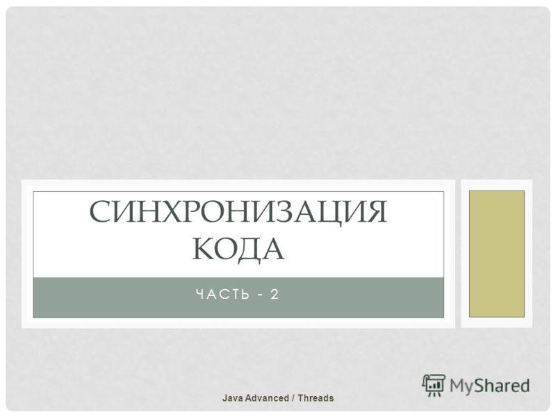 ЧАСТЬ - 2 СИНХРОНИЗАЦИЯ КОДА Java Advanced / Threads